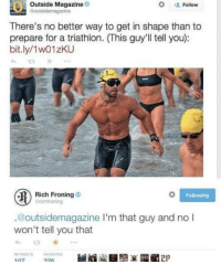 Triathlon, Following, and Rich Froning: Outside Magazine  Goutsidemagazine  #  0  Follow  There's no better way to get in shape than to  prepare for a triathlon. (This guy'll tell you):  bit.ly/1w01zKU  Rich Froning  chfroning  Following  @outsidemagazine I'm that guy and no I  won't tell you that  ETWEETS AVORITE <p>Oh. We Stand Corrected.</p>
