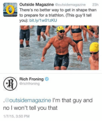 Quit Your Bullshit, Triathlon, and Rich Froning: Outside Magazine  @outsidemagazine 23h  There's no better way to get in shape than  to prepare for a triathlon. (his guy'll tell  you): bit.ly/1w01zKU  Rich Froning  @rich fro ning  @outside magazine l'm that guy and  no I won't tell you that  1/7/15, 3:50 PM
