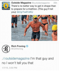 Triathlon, Rich Froning, and Magazine: Outside Magazine @outsidemagazine 23h  There's no better way to get in shape than  to prepare for a triathlon. (This guy'll tell  you: bit.ly/1w01zKU  Rich Froning  @richfroning  .@outsidemagazine l'm that guy and  no I won't tell you that  1/7/15, 3:50 PM