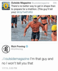 Triathlon, Rich Froning, and Magazine: Outside Magazine @outsidemagazine 23h  There's no better way to get in shape than  to prepare for a triathlon. (This guy'll tell  you): bit.ly/1w01zKU  Rich Froning  @richfroning  @outsidemagazine l'm that guy and  no I won't tell you that  1/7/15, 3:50 PM