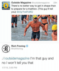 Triathlon, Rich Froning, and Magazine: Outside Magazine @outsidemagazine 23h  There's no better way to get in shape than  to prepare for a triathlon. (This guy'll tell  you): bit.ly/1w01zKU  Rich Froning  @richfroning  .@outsidemagazine l'm that guy and  no I won't tell you that  1/7/15, 3:50 PM