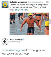 Irl, Me IRL, and Triathlon: Outside Magazine @outsidemagazine  23h  There's no better way to get in shape tharn  to prepare for a triathlon. (This guy'll tell  you): bit.ly/1w01zKU  Rich Froning  @richfroning  @outsidemagazine I'm that guy and  no I won't tell you that