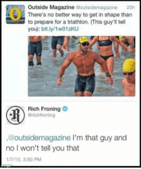 Memes, Crossfit, and 🤖: Outside Magazine  @outsidemagazine 23h  There's no better way to get in shape than  to prepare for a triathlon. (his guy'll tell  you): bit.ly/1w01zKU  Rich Froning  arichfroning  @outsidee magazine l'm that guy and  no I won't tell you that  1/7/15, 3:50 PM I know we are flooding yall with AO posts. So here is some @richfroning savagery UNITEDLIFTERS CrossFit CrossFitGames