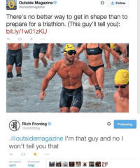 Never, Triathlon, and Following: Outside Magazine  outsidemagazine  Follow  There's no better way to get in shape than to  prepare for a triathlon. (This guy'll tell you):  bit.ly/1w01zKU  Rich Froning  ichfroning  Following  @outsidemagazine I'm that guy and no I  won't tell you that  107  326 <p>Rich Would Never Spread Those Kind of Lies</p>