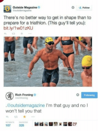 Best, Triathlon, and Following: Outside Magazine  outsidemagazine  Follow  There's no better way to get in shape than to  prepare for a triathlon. (This guy'll tell you):  bit.ly/1w01zKU  わゼ ☆  Rich Froning  @richtroning  Following  .@outsidemagazine l'm that guy and no I  won't tell you that  13 Best tweet response ever. #richfroning