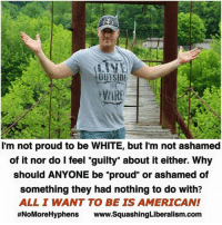 "Memes, American, and White: OUTSIDE  WIRE  I'm not proud to be WHITE, but I'm not ashamed  of it nor do I feel ""guilty"" about it either. Why  should ANYONE be ""proud"" or ashamed of  something they had nothing to do with?  ALL I WANT TO BE IS AMERICAN!  #NoMoreHyphens www.SquashingLiberalism.com It's ok to be whatever race you are. It's insane that this even needs to be said."