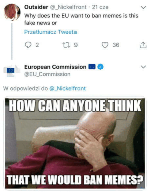 Fake, Memes, and News: Outsider @Nickelfront , 21 cze  Why does the EU want to ban memes is this  fake news or  Przetłumacz Tweeta  ー  2  O 36  European Commission  @EU_Commission  W odpowiedzi do @.Nickelfront  HOW CAN ANYONE THINK  THAT WE WOULD BAN MEMES? It's good to have some official statement