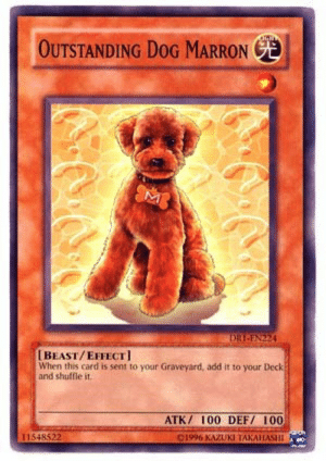 Bad, Booty, and Gif: OUTSTANDING DOG MARRON E  BEAST/EFFECT]  When this card is sent to your Graveyard, add it to your Deck  and shuffle it  ATK/ 100 DEF/ I00  C1996 KAZUK 65-percent-puns: dryeguy:  knightofsuperior:  dromoka:  ayradthelion:  piratebay-premium:  legionoftuna:  lawd-what-a-booty:  superflyingthing:  tokenduelist:  fauchereve:  tokenduelist:  puddingvampire:  brondeef:  inkerton-kun:  he cannot die. Unstoppable   Bad dog. Out you go   The Dog Will Stay   Too bad.   the dog stays   WRONG Trap Master can only be flipped during your turn or by the effect of another card. Since no card has been activated to trigger such an effect, Trap Master cannot be activated in response to Trap Stun. THE DOG GOES.   The effect of Prediction Princess Tarotrei can flip trap monster face up on the opponents turn.  THE DOG STAYS   Once we send that Prediction Princess Tarotrei to the graveyard, our trap sealing will stick around. The dog goes.    Ritual Sealing does not negate, only destroy. Prediction Princess Tarotrei is destroyed, but its effect is still carried out. THE DOG. STAYS.  I'm watching an online yu gi oh battle   THE DOG GOES   THE DOG STAYS  ^ this entire thread in a nutshell.   THE DOG IS MINE.