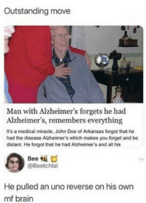 He pulled a fast one on himself by pig-gy MORE MEMES: Outstanding move  Man with Alzheimer's forgets he had  Alzheimer's, remembers everything  It's a medical miracle, John Doe of Arkansas forgot that he  had the disease Alzheimer's which makes you forget and be  distant. He forgot that he had Alzheimer's and all his  Bee u O  @Beetchlal  He pulled an uno reverse on his own  mf brain He pulled a fast one on himself by pig-gy MORE MEMES