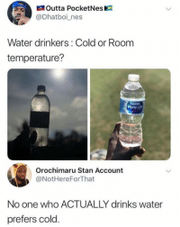 Dank, Drinking, and Orochimaru: Outta PocketNes  @Dhatboi_nes  Water drinkers: Cold or Room  temperature?  PureL  Orochimaru Stan Account  @NotHereForThat  No one who ACTUALLY drinks water  prefers cold Did you know that drinking cold water helps you burn calories? The body needs to heat the water up once it's in your system, thus using calories in the process.  Also, cold water >
