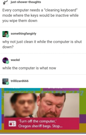 """people still turn off their computers?: ov just-shower-thoughts  Every computer needs a """"cleaning keyboard""""  mode Where the keys would be inactive while  you wipe them dowrn  somethingfangirly  why not just clean it while the computer is shut  down?  wackd  while the computer is what now  trilllizard666  Turn off the computer,  Oregon sheriff begs. Stop.. people still turn off their computers?"""