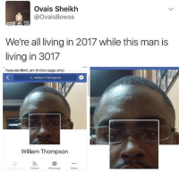 Memes, Living, and 🤖: Ovais Sheikh  @OvaisBowss  We're all living in 2017 while this man is  living in 3017  Featured @will ent (million page only)  Q William Thompson  William Thompson  刓  FollowMessage  More 😂😂lol