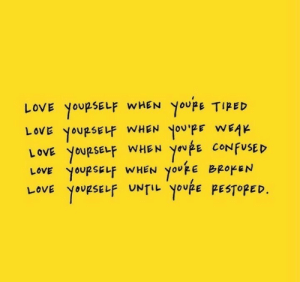 ove: oVE YOURSELF WHEN YoupE TIPED  YOURSELF WHEN  OVE YOURSELF WHEN youpE CONFUSED  YOURSELF WHEN youkE BROKEN  YOURSELF UNTILyoupE PESTOPED.  LOVE  you'PF WEAK  LOVE  LOVE