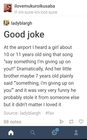 """Kids are fun: ovemukuroikusaba  im-sure-im-not-sure  ladyblargh  Good joke  At the airport I heard a girl about  10 or 11 years old sing that song  """"say something I'm giving up on  you!!"""" Dramatically, And her little  brother maybe / years old plainly  said """"something, i'm giving up on  you"""" and it was very very funny he  probably stole it from someone else  but it didn't matter I loved it  Source: ladyblargh #fav  88 notes Kids are fun"""