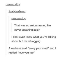 """Love, Tumblr, and Never: ovenworthy  finallyiveflown  ovenworthy:  That was so embarrassing l'm  never speaking again  I dont even know what you're talking  about but im reblogging  A waitress said """"enjoy your meal"""" and I  replied """"love you too"""" asdfghjkl"""