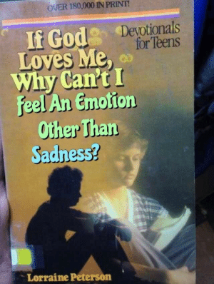 Lorraine: OVER 180,000 IN PRINT!  If God Deyotionals  for Teens  Loves Me,  Why Can't I  Feel An Emotion  Other Than  Sadness?  Lorraine Peterson