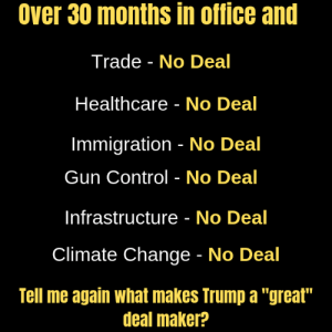 """Memes, Control, and Immigration: Over 30 months in office and  Trade - No Deal  Healthcare No Deal  Immigration No Deal  Gun Control - No Deal  Infrastructure - No Deal  Climate Change - No Deal  Tell me again what makes Trump a """"great""""  deal maker? Trump's track record."""