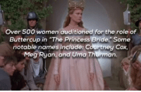 """princess bride: Over 500 women auditioned for the role of  Buttercup in """"The Princess Bride."""" Some  notable names include: Courtney Cox,  Meg Ryan, and Uma Thurman."""