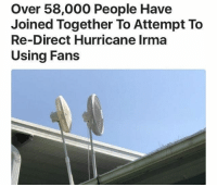 Florida, Hurricane, and Thought: Over 58,000 People Have  Joined Together To Attempt To  Re-Direct Hurricane Irma  Using Fans Florida is dumber than I ever thought..
