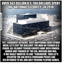 "Facebook, Memes, and News: OVER $62 BILLION US TAXDOLLARS SPENT  ON NATIONAL SECURITY IN 2016  YET TERRORISTATTACKS"" KEEPHAPPENINGEVERY OTHER  WEEK.LETS CUT THE BULLSHIT THE WAR ONTERRORIS A  FRAUD. ALLISLAMICTERRORGROUPS HAVE BEEN FUNDED,  ARMED AND TRAINED BY THE CIA,MOSSAD ANDMI6.  IF WE REALLY WANTED TO END TERRORISM THEN LET'S  SPLINTER THE CIA INTO A THOUSAND PIECES LIKE  JFKINTENDED TODO, AND QUITFUCKING PLAYING GAMES. 💭 We should've listened to JFK! 👊 Join Us: @TheFreeThoughtProject 💭 TheFreeThoughtProject CIA NSA JFK 💭 LIKE our Facebook page & Visit our website for more News and Information. Link in Bio... 💭 www.TheFreeThoughtProject.com"
