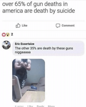 me💪irl by what_r_u_whereing MORE MEMES: over 65% of gun deaths in  america are death by suicide  Like  Comment  Eric Essertaize  The other 35% are death by these guns  niggaaaaa me💪irl by what_r_u_whereing MORE MEMES