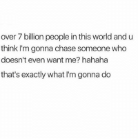 Memes, Chase, and World: over 7 billion people in this world and u  think I'm gonna chase someone who  doesn't even want me? hahaha  that's exactly what I'm gonna do Solid plan.