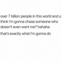 Memes, Chase, and World: over 7 billion people in this world and u  think I'm gonna chase someone who  doesn't even want me? hahaha  that's exactly what I'm gonna do U go grl! Stalk them from diff accounts until u end up in bed together .... again. 👏🏻