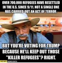 "9/11, Memes, and Image: OVER 700,000 REFUGEES HAVE RESETTLED  IN THEU.S. SINCE 9/11.NOTASINGLE ONE  HAS CARRIEDOUT AN ACT OFTERROR  BUT YOURE VOTING FORTRUMP  BECAUSE HELL KEEP OUT THOSE  ""KILLER REFUGEES""? RIGHT  OCCUPY DEMOCRATS They don't make any sense.  Image by Occupy Democrats, LIKE our page for more!"