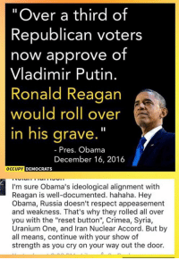 "Memes, Vladimir Putin, and Iran: ""Over a third of  Republican voters  now approve of  Vladimir Putin.  Ronald Reagan  would roll over  in his grave.""  Pres. Obama  December 16, 2016  OCCUPY  DEMOCRATS  I'm sure Obama's ideological alignment with  Reagan is well-documented. hahaha. Hey  Obama, Russia doesn't respect appeasement  and weakness. That's why they rolled all over  you with the ""reset button"", Crimea, Syria,  Uranium One, and Iran Nuclear Accord. But by  all means, continue with your show of  strength as you cry on your way out the door. (MW)"