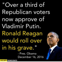 "If Republicans actually adhered to their own values...: ""Over a third of  Republican voters  now approve of  Vladimir Putin  Ronald Reagan  would roll over  in his grave  Pres. Obama  December 16, 2016  OCCUPY DEMOCRATS If Republicans actually adhered to their own values..."