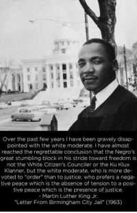 """Disappointed, Jail, and Martin: Over the past few years I have been gravely disap  pointed with the white moderate. I have almost  reached the regrettable conclusion that the Negros  great stumbling block in his stride toward freedom is  not the White Citizen's Counciler or the Ku Klux  Klanner, but the white moderate, who is more de-  voted to """"order"""" than to justice; who prefers a nega-  tive peace which is the absence of tension to a posi-  tive peace which is the presence of justice  - Martin Luther King Jr  """"Letter From Birmingham City Jail"""" (1963) <p><a href=""""http://great-quotes.tumblr.com/post/153207440717/over-the-past-few-years-i-have-been-gravely"""" class=""""tumblr_blog"""">great-quotes</a>:</p>  <blockquote><p>""""Over the past few years, I have been gravely disappointed with the white moderate…"""" - Martin Luther King, Jr. [469x720]<br/><br/><a href=""""http://cool-quotes.net/"""">MORE COOL QUOTES!</a></p></blockquote>"""
