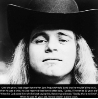 "Tag friends and help me hit 152k 👻: Over the years, lead singer Ronnie Van Zant frequently told band that he wouldn't live to 30.  When he was a child, his Dad reported that Ronnie often said, ""Daddy, I'll never be 30 years old""  When his Dad asked him why he kept saying this, Ronnie would reply, ""Daddy, that's my limit""  When he was 29 years old, Ronnie died in a plane crash. Tag friends and help me hit 152k 👻"