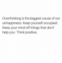 Memes, Help, and Mind: Over thinking is the biggest cause of our  unhappiness. Keep yourself occupied.  Keep your mind off things that don't  help you. Think positive. 💜
