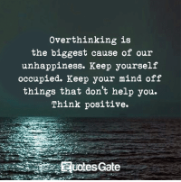 think positive: Over thinking is  the biggest cause of our  unhappiness. Keep yourself  occupied. Keep your mind off  things that don't help you.  Think positive.  UotesGate