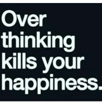 Just go with the flow: Over  thinking  kills your  happiness Just go with the flow