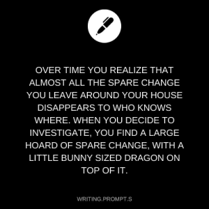 Target, Tumblr, and Blog: OVER TIME YOU REALIZE THAT  ALMOST ALL THE SPARE CHANGE  YOU LEAVE AROUND YOUR HOUSE  DISAPPEARS TO WHO KNOWS  WHERE. WHEN YOU DECIDE TO  INVESTIGATE, YOU FIND A LARGE  HOARD OF SPARE CHANGE, WITH A  LITTLE BUNNY SIZED DRAGON ON  TOP OF IT.  WRITING PROMPT.S writing-prompt-s: minelskede:   writing-prompt-s:  zombie-diesel:    Dragon or no dragon, we need a name for this adorable creature!   ✨Spiky the Mighty Lizard ✨   Reblog Spiky for good fortune