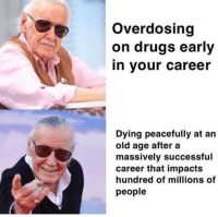 Drugs, Http, and Old: Overdosing  on drugs early  in your career  Dying peacefully at an  old age after a  massively successful  career that impacts  hundred of millions of  people Excelsior! via /r/wholesomememes http://bit.ly/2CpSJ5Y