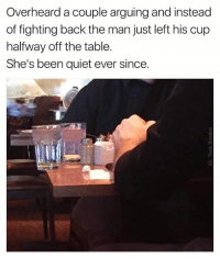 @tank.sinatra is undisputed kingpin of the meme game and if you do not follow this man I will be very upset: Overheard a couple arguing and instead  of fighting back the man just left his cup  halfway off the table.  She's been quiet ever since. @tank.sinatra is undisputed kingpin of the meme game and if you do not follow this man I will be very upset