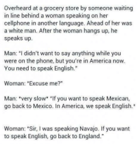 """*Apply cold water*: overheard at a grocery store by someone waiting  in line behind a woman speaking on her  cellphone in another language. Ahead of her was  a white man. After the woman hangs up, he  speaks up  Man: """"I didn't want to say anything while you  were on the phone, but you're in America now  You need to speak English.""""  Woman: """"Excuse me?""""  Man  very slow* """"If you want to speak Mexican,  go back to Mexico. In America, we speak English  Woman: """"Sir  I was speaking Navajo. If you want  to speak English, go back to England."""" *Apply cold water*"""