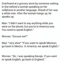 """💥💥True story - YOU'RE ON NATIVE LAND IndigenousRising: Overheard at a grocery store by someone waiting  in line behind a woman speaking on her  cellphone in another language. Ahead of her was  a white man. After the woman hangs up, he  speaks up.  Man: """"I didn't want to say anything while you  were on the phone, but you're in America now  You need to speak English.  Woman: """"Excuse me?""""  Man: *very slow* """"If you want to speak Mexican,  go back to Mexico. In America, we speak English.""""  Woman: """"Sir, I was speaking Navajo. If you want  to speak English, go back to England."""" 💥💥True story - YOU'RE ON NATIVE LAND IndigenousRising"""