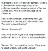 """navajo: Overheard at a grocery store by someone waiting  in line behind a woman speaking on her  cellphone in another language. Ahead of her was  a white man. After the woman hangs up, he  speaks up  Man: """"I didn't want to say anything while you  were on the phone, but you're in America now.  You need to speak English.""""  Woman: """"Excuse me?""""  Man  very slow* """"If you want to speak Mexican,  go back to Mexico. In America, we speak English.""""  Woman: """"Sir  I was speaking Navajo. If you want  to speak English, go back to England."""""""