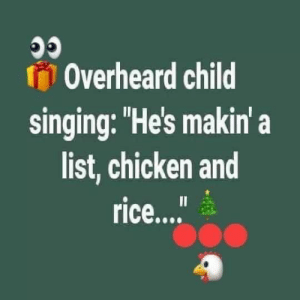 """Y'all, it's not CHICKEN AND RICE!!! It's CHECKING IT TWICE!!! Hahahahaha!!!: Overheard child  singing: """"He's makin' a  list, chicken and  rice... Y'all, it's not CHICKEN AND RICE!!! It's CHECKING IT TWICE!!! Hahahahaha!!!"""