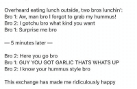 Eating Lunch: Overheard eating lunch outside, two bros lunchin':  Bro 1: Aw, man bro I forgot to grab my hummus!  Bro 2: gotchu bro what kind you want  Bro 1: Surprise me bro  5 minutes later  Bro 2: Here you go bro  Bro 1: GUY YOU GOT GARLIC THATS WHATS UP  Bro 2: I know your hummus style bro  This exchange has made me ridiculously happy