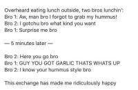 positive-memes:  This exchange just happened near me and it's made my day  This is the whitest shit Ive ever heard in my life yall need to calm the fuck down. : Overheard eating lunch outside, two bros lunchin':  Bro 1: Aw, man bro I forgot to grab my hummus!  Bro 2: gotchu bro what kind you want  Bro 1: Surprise me bro  5 minutes later  Bro 2: Here you go bro  Bro 1: GUY YOU GOT GARLIC THATS WHATS UP  Bro 2: I know your hummus style bro  This exchange has made me ridiculously happy positive-memes:  This exchange just happened near me and it's made my day  This is the whitest shit Ive ever heard in my life yall need to calm the fuck down.