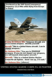 "Europe, United, and Military: Overheard on the VHF Guard (emergency)  frequency 121.5 MHz while flying from Europe  to Dubai:  Tranian Air Defense Site: ""Unknown Aircraft, you  are in Iranian airspace. Identify yourself.""  Aircraft:""This is a United States aircraft. I am in  IRAQI airspace.""  Air Defense Site: ""You are in IRANIAN  airspace. If you do not depart our airspace,  we will launch interceptor aircraft.""  Aircraft: ""This is a United States Marine  Corps FA-18 fighter. Send 'em up, I'll wait.""  Air Defense Site: (silence)  UNITED STATES MARINE CORPS FA-18 FIGHTER  Awesome has a new flavor.  Posted By Nelson Linch o  memez.com"