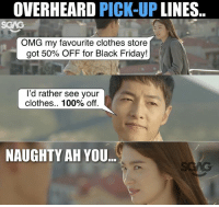 Anaconda, Black Friday, and Clothes: OVERHEARD PICK-UP LINES.  SCAG  OMG my favourite clothes store  got 50% OFF for Black Friday!  l'd rather see your  clothes.. 100% off.  NAUGHTY AH YOU Anyone wanna try this line out? Let us see what's the results ;)