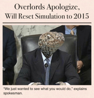 "daniellopatindotcom666:thank u reptilian overlords : Overlords Apologize,  Will Reset Simulation to 2015  ""We just wanted to see what you would do,"" explains  spokesman daniellopatindotcom666:thank u reptilian overlords"