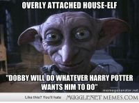 "Elf, Harry Potter, and Memes: OVERLY ATTACHED HOUSE-ELF  ""DOBBY WILL DO WHATEVER HARRY POTTER  WANTS HIM TO DO""  memegenerator.net  Like this? You'll hate  MUGGLENET MEMES.COM <p>Overly Attached House-Elf <a href=""http://ift.tt/IrwjmM"">http://ift.tt/IrwjmM</a></p>"