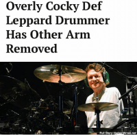 "Life, Memes, and Affect: Overly Cocky Def  Leppard Drummer  Has Other Arm  Removed  Full Story: thehardtimes.net ""Barely even notice the bugger is gone. Don't affect my life or playing ability one bit."""