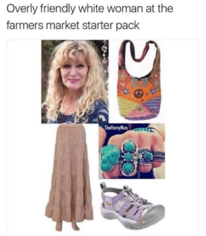 Me irl: Overly friendly white woman at the  farmers market starter pack  TheHornyNun Me irl